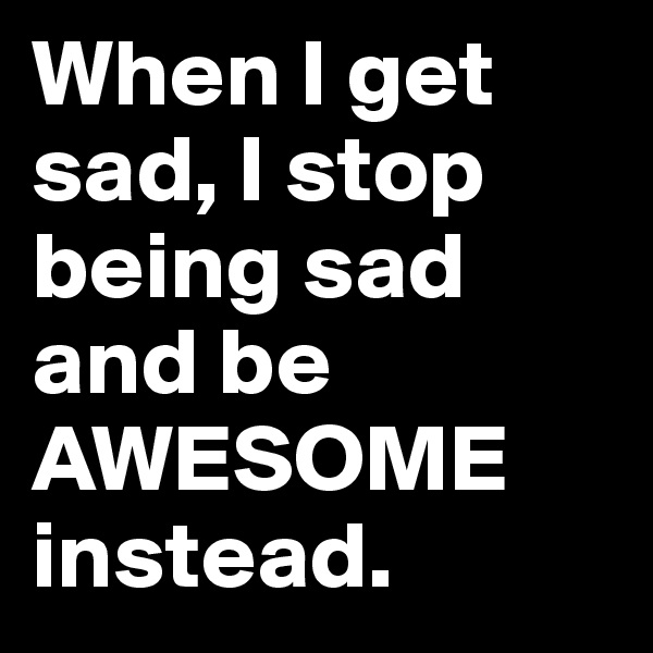 When I get sad, I stop being sad and be AWESOME instead.