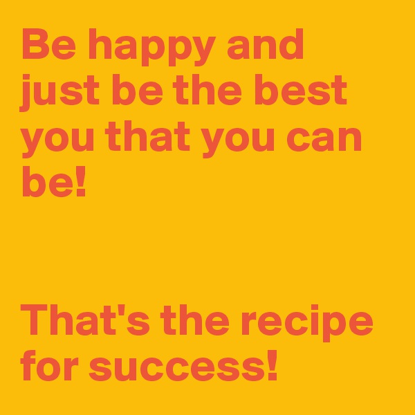 Be happy and just be the best you that you can be!    That's the recipe for success!