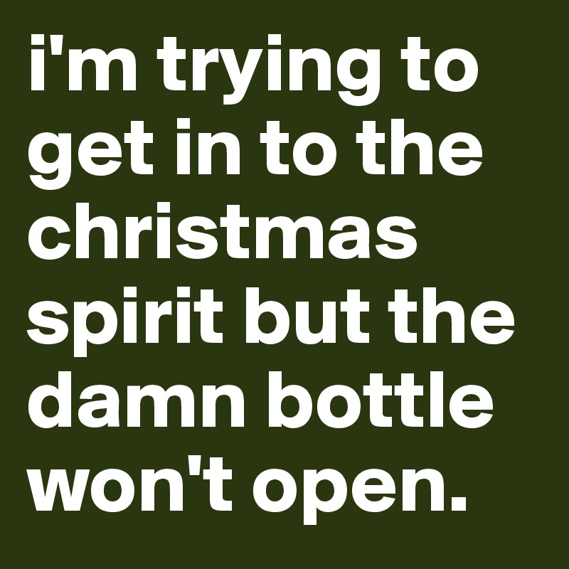 i'm trying to get in to the christmas spirit but the damn bottle won't open.