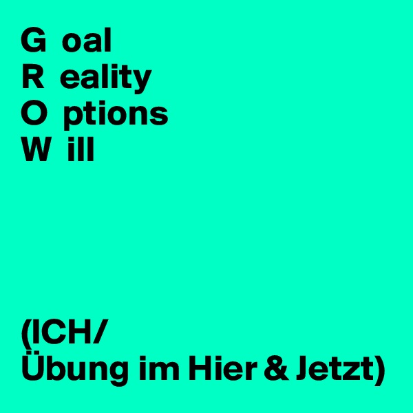 G  oal R  eality O  ptions W  ill     (ICH/ Übung im Hier & Jetzt)