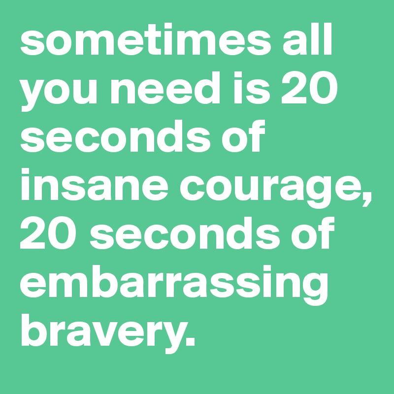 sometimes all you need is 20 seconds of insane courage, 20 seconds of embarrassing bravery.