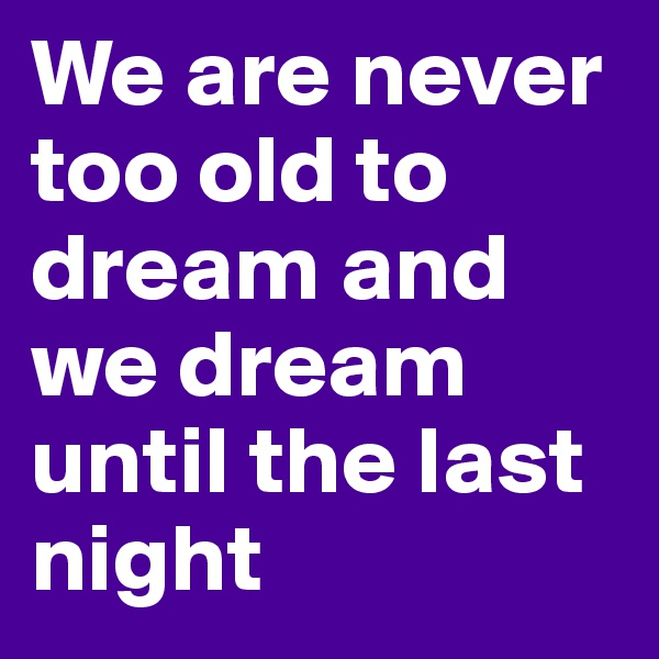 We are never too old to dream and we dream until the last night