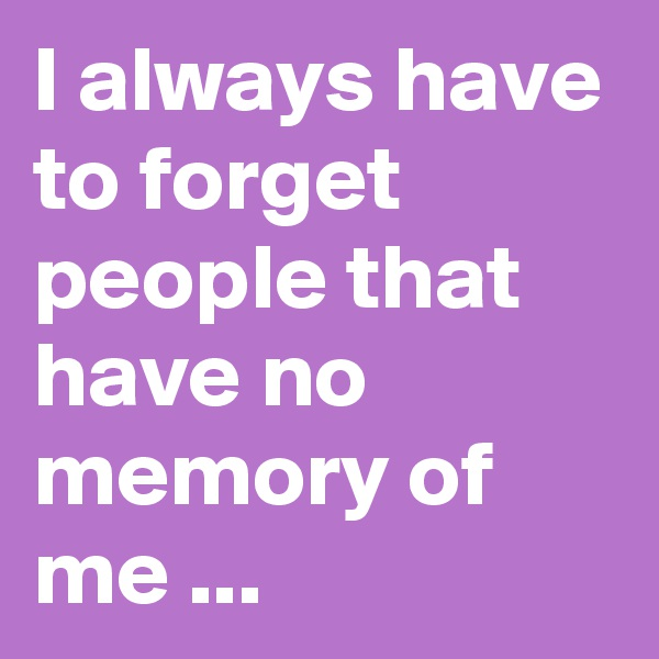 I always have to forget people that have no memory of me ...