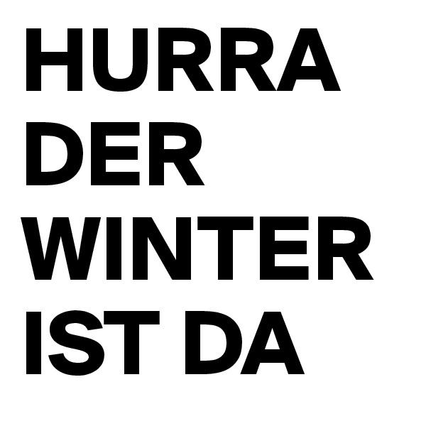 HURRA DER WINTER IST DA