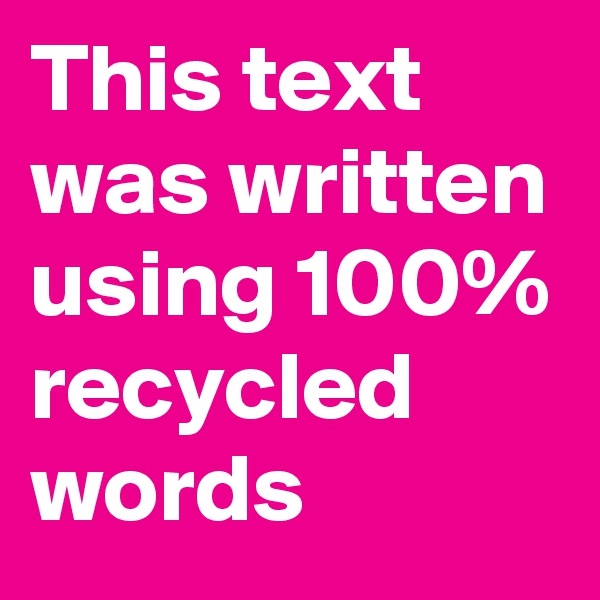 This text was written using 100% recycled words