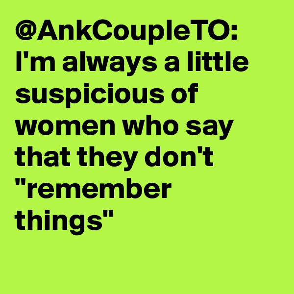 "@AnkCoupleTO: I'm always a little suspicious of women who say that they don't ""remember things"""