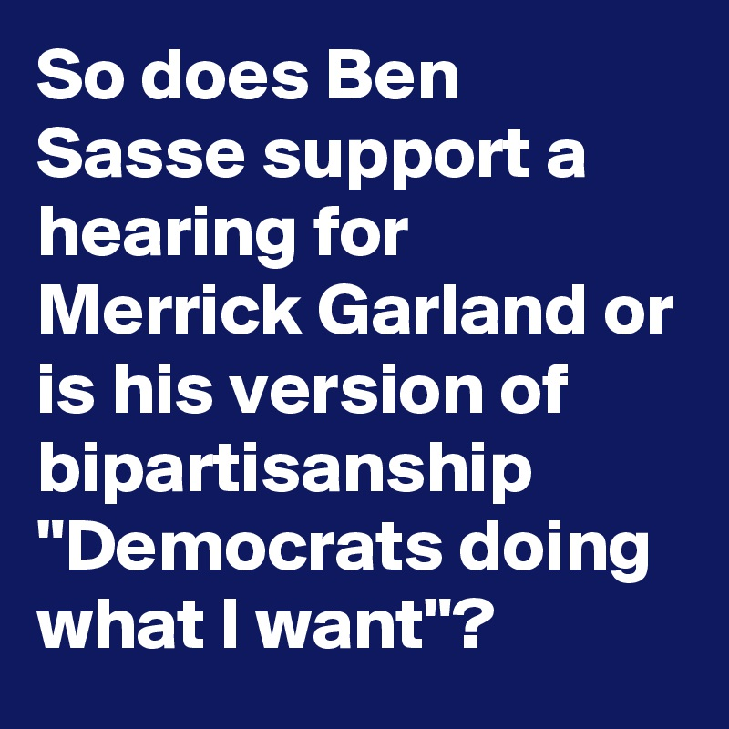 "So does Ben Sasse support a hearing for Merrick Garland or is his version of bipartisanship ""Democrats doing what I want""?"