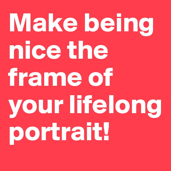 Make being nice the frame of your lifelong portrait!