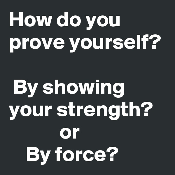 How do you prove yourself?   By showing your strength?             or      By force?