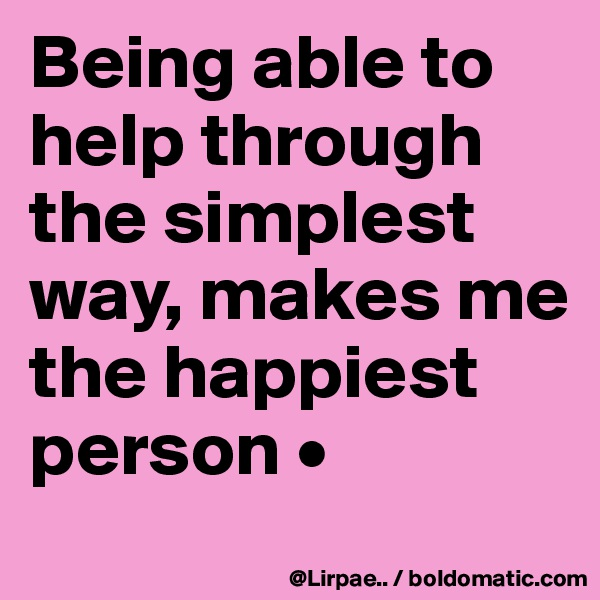 Being able to help through the simplest way, makes me the happiest person •