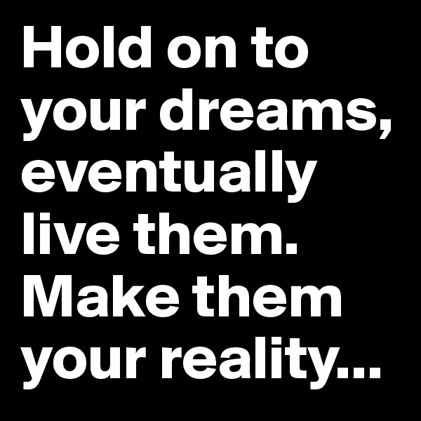 Hold on to your dreams, eventually live them. Make them your reality...