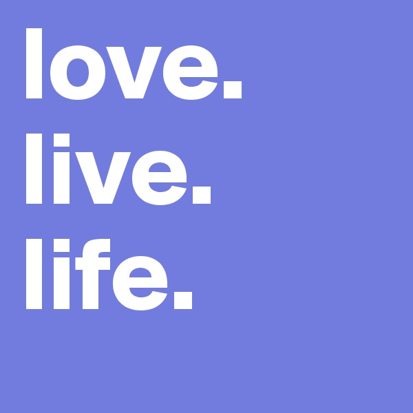 love.                    live.           life.
