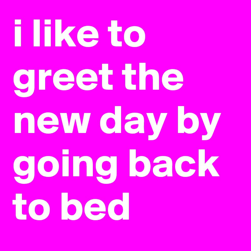 i like to greet the new day by going back to bed