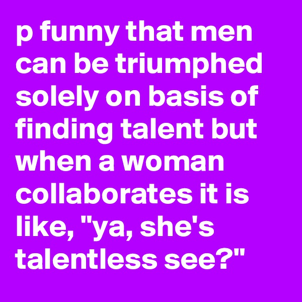"""p funny that men can be triumphed solely on basis of finding talent but when a woman collaborates it is like, """"ya, she's talentless see?"""""""