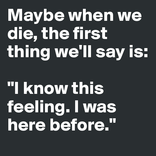 """Maybe when we die, the first thing we'll say is:   """"I know this feeling. I was here before."""""""