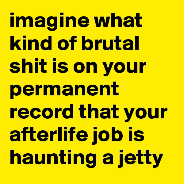 imagine what kind of brutal shit is on your permanent record that your afterlife job is haunting a jetty