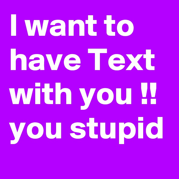 I want to have Text with you !! you stupid