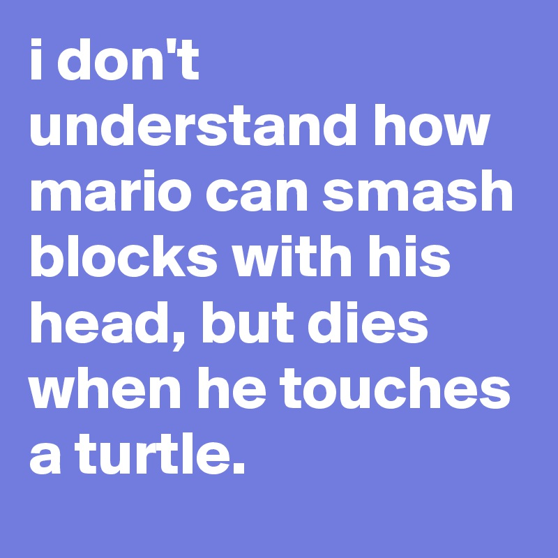 i don't understand how mario can smash blocks with his head, but dies when he touches a turtle.