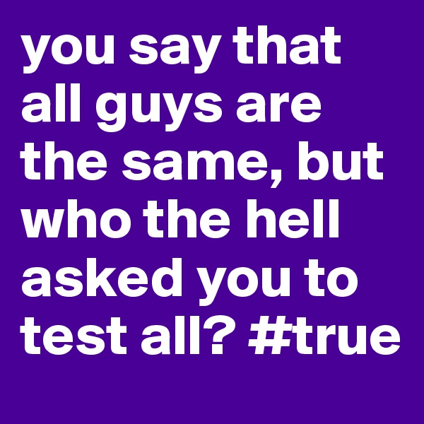 you say that all guys are the same, but who the hell asked you to test all? #true