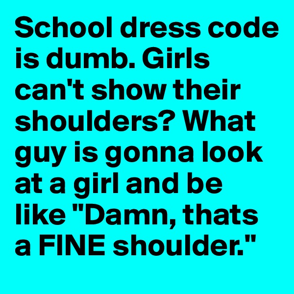 "School dress code is dumb. Girls can't show their shoulders? What guy is gonna look at a girl and be like ""Damn, thats a FINE shoulder."""