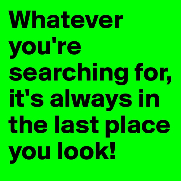 Whatever you're searching for, it's always in the last place you look!