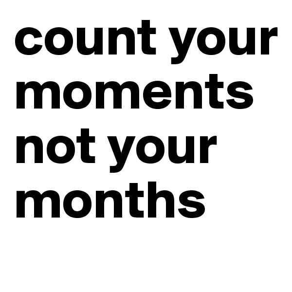 count your moments not your months