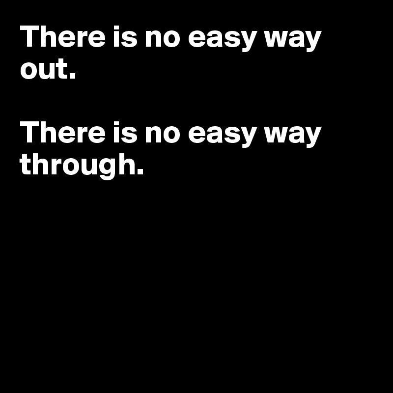 There is no easy way out.  There is no easy way through.