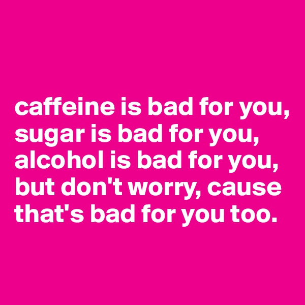 caffeine is bad for you, sugar is bad for you, alcohol is bad for you, but don't worry, cause that's bad for you too.