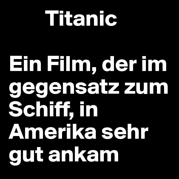 Titanic   Ein Film, der im gegensatz zum Schiff, in Amerika sehr gut ankam