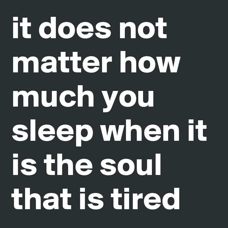 it does not matter how much you sleep when it is the soul that is tired