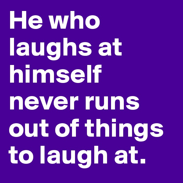 He who laughs at himself never runs out of things to laugh at.