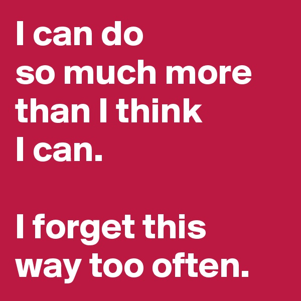 I can do              so much more than I think  I can.   I forget this way too often.