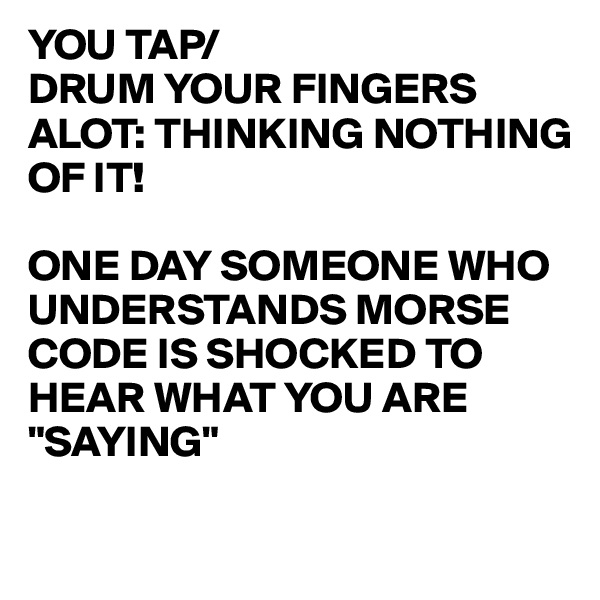 "YOU TAP/ DRUM YOUR FINGERS ALOT: THINKING NOTHING OF IT!  ONE DAY SOMEONE WHO UNDERSTANDS MORSE CODE IS SHOCKED TO HEAR WHAT YOU ARE ""SAYING"""