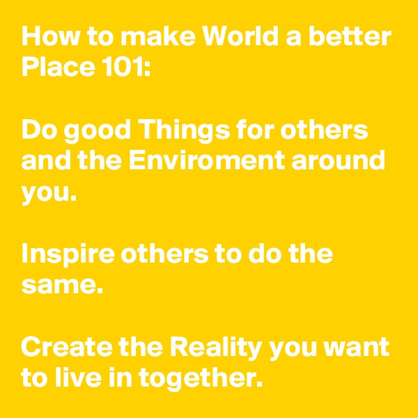 How to make World a better Place 101:  Do good Things for others and the Enviroment around you.  Inspire others to do the same.  Create the Reality you want to live in together.