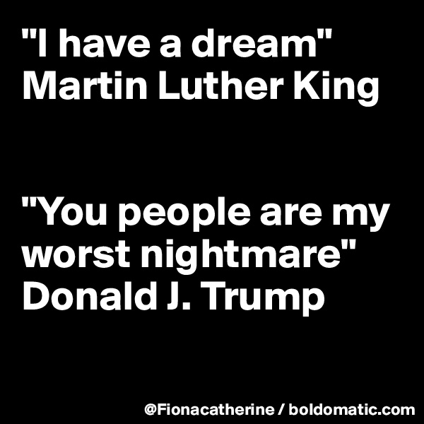 """""""I have a dream"""" Martin Luther King   """"You people are my worst nightmare"""" Donald J. Trump"""
