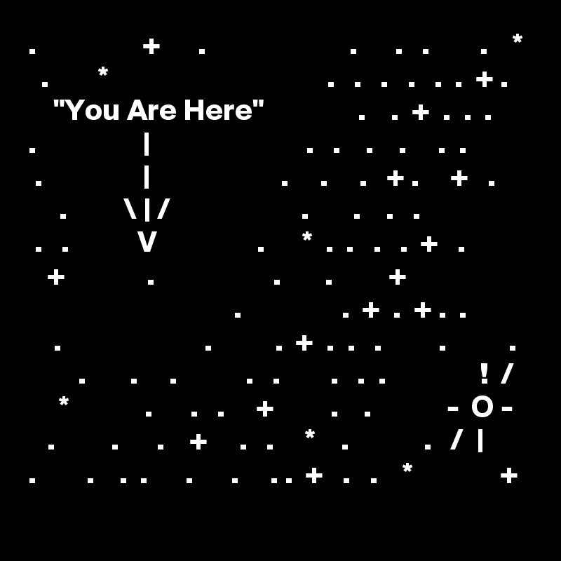 """.                 +      .                       .      .   .        .    *   .        *                                   .   .   .   .   .  .  + .     """"You Are Here""""               .    .  +  .  .  . .                 