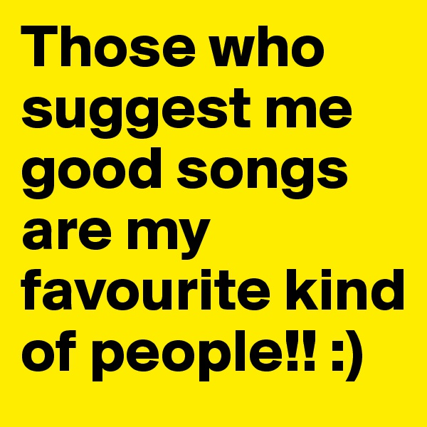 Those who suggest me good songs are my favourite kind of people!! :)