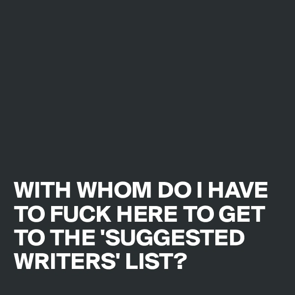 WITH WHOM DO I HAVE TO FUCK HERE TO GET TO THE 'SUGGESTED WRITERS' LIST?