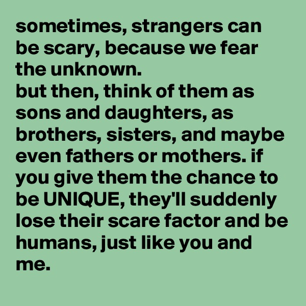 sometimes, strangers can be scary, because we fear the unknown. but then, think of them as sons and daughters, as brothers, sisters, and maybe even fathers or mothers. if you give them the chance to be UNIQUE, they'll suddenly lose their scare factor and be humans, just like you and me.