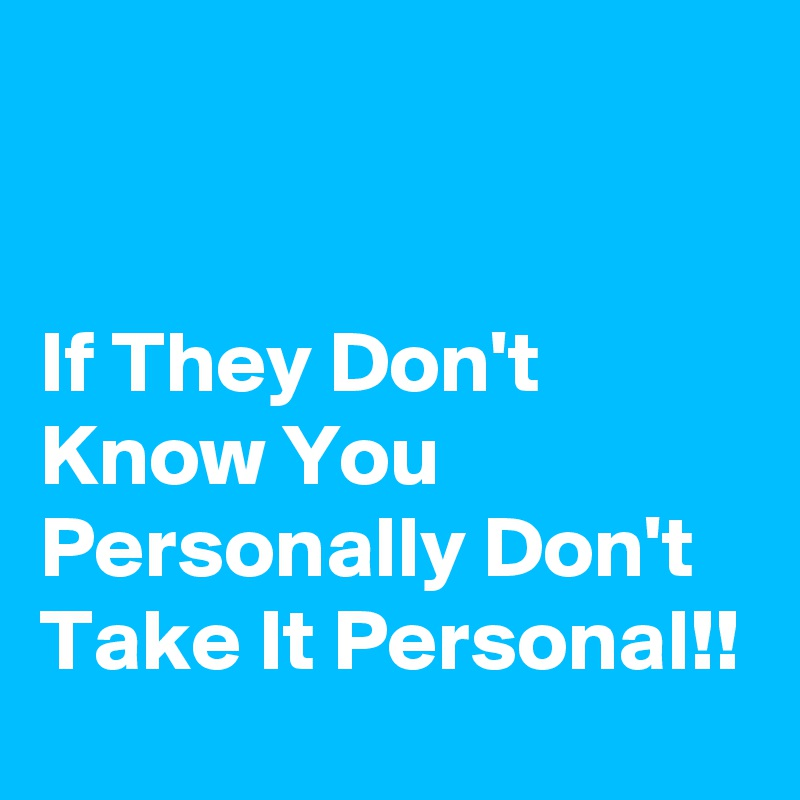 If They Don't Know You Personally Don't Take It Personal!!