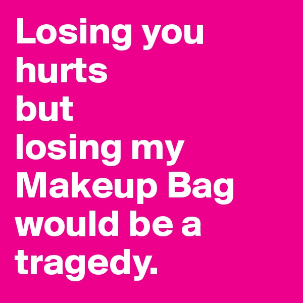 Losing you hurts  but  losing my Makeup Bag would be a tragedy.