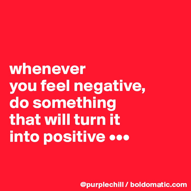 whenever  you feel negative,  do something  that will turn it  into positive •••