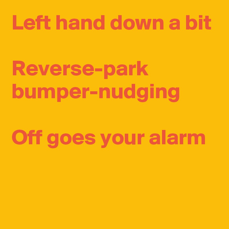 Left hand down a bit  Reverse-park bumper-nudging  Off goes your alarm