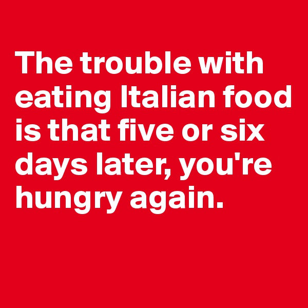 The trouble with eating Italian food is that five or six days later, you're hungry again.