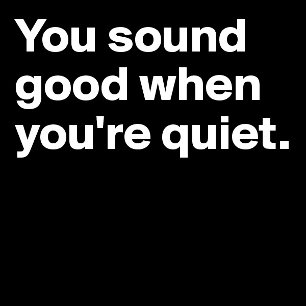 You sound   good when you're quiet.