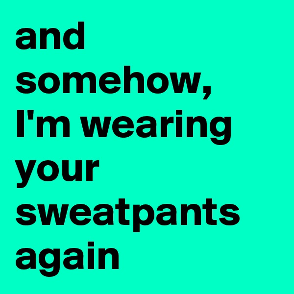 and somehow, I'm wearing your sweatpants again