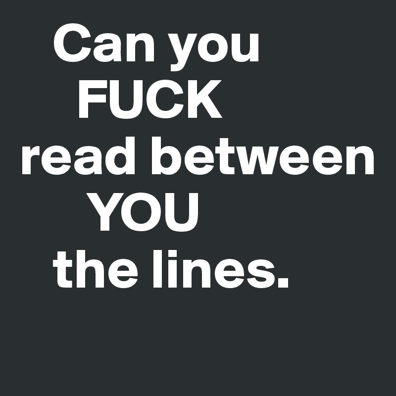 Can you      FUCK read between       YOU    the lines.