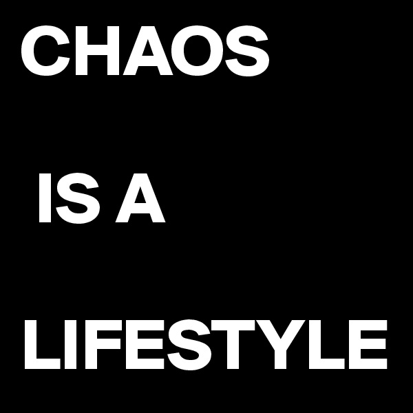 CHAOS   IS A      LIFESTYLE