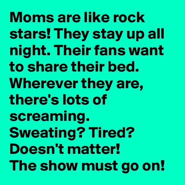 Moms are like rock stars! They stay up all night. Their fans want to share their bed. Wherever they are, there's lots of screaming. Sweating? Tired? Doesn't matter! The show must go on!