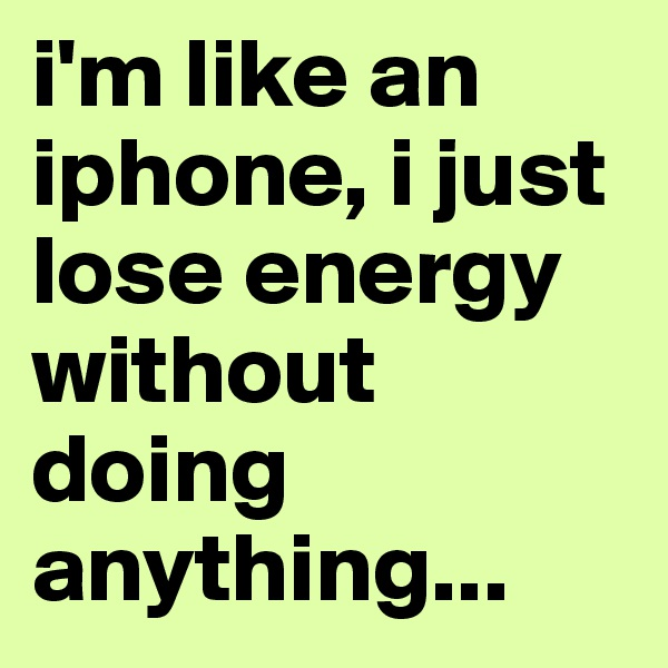 i'm like an iphone, i just lose energy without doing anything...